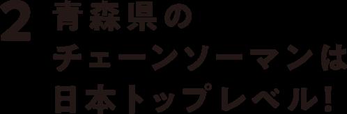 2 青森県のチェーンソーマンは日本トップレベル!
